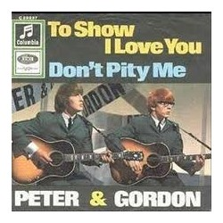 Peter & Gordon ‎– To Show I Love You / Don't Pity Me |1966     Columbia ‎– C 23 237 -Single